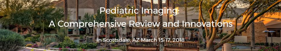 Pediatric Imaging: A Comprehensive Review and Innovations: Scottsdale, Arizona, USA, 15-17 March 2018